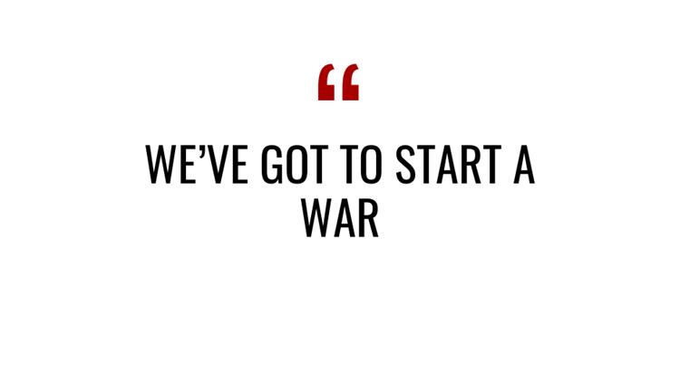 weve got to start a war